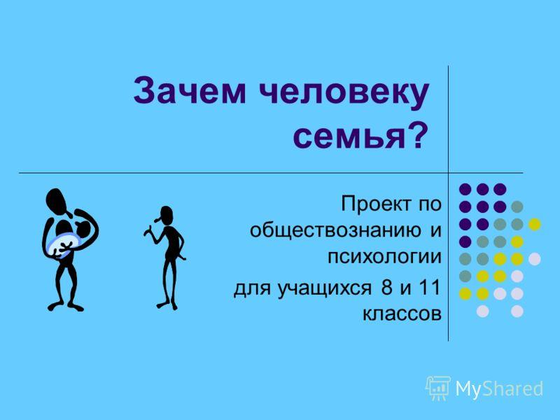 Зачем человеку семья? Проект по обществознанию и психологии для учащихся 8 и 11 классов
