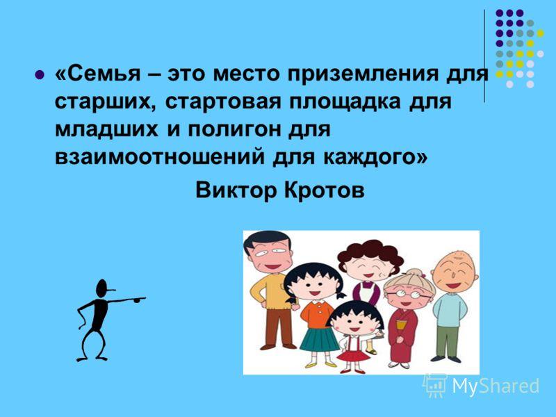 «Семья – это место приземления для старших, стартовая площадка для младших и полигон для взаимоотношений для каждого» Виктор Кротов