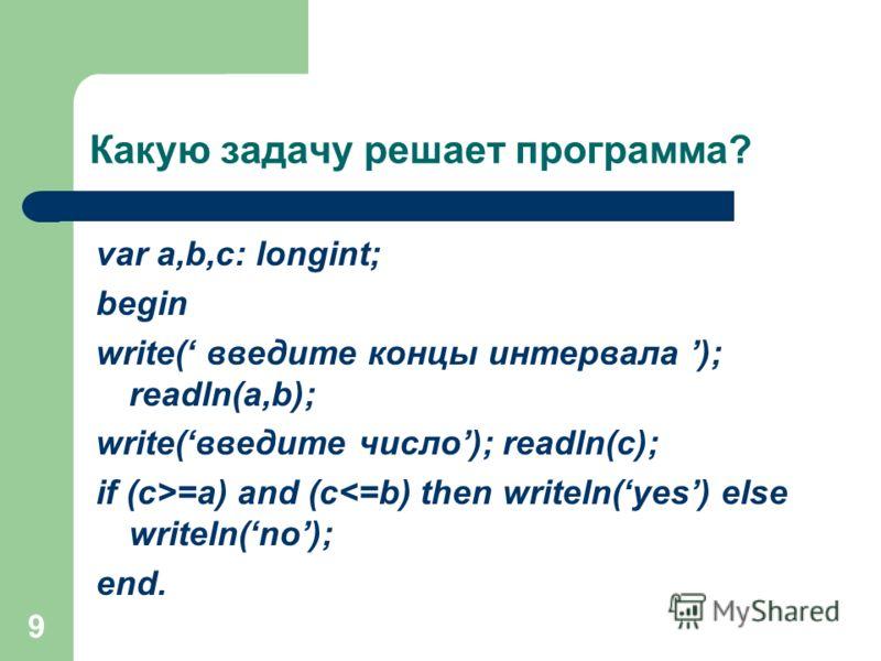 9 Какую задачу решает программа? var a,b,c: longint; begin write( введите концы интервала ); readln(a,b); write(введите число); readln(c); if (c>=a) and (c