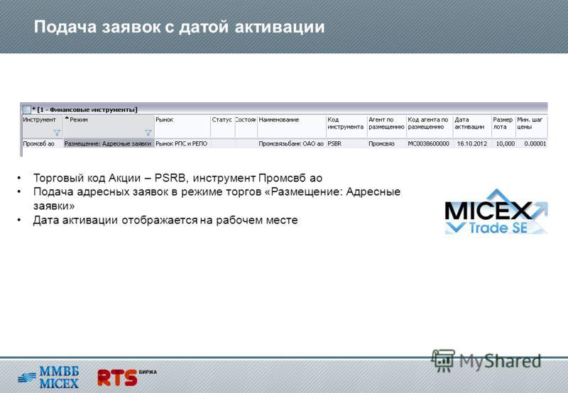 Подача заявок с датой активации Торговый код Акции – PSRB, инструмент Промсвб ао Подача адресных заявок в режиме торгов «Размещение: Адресные заявки» Дата активации отображается на рабочем месте