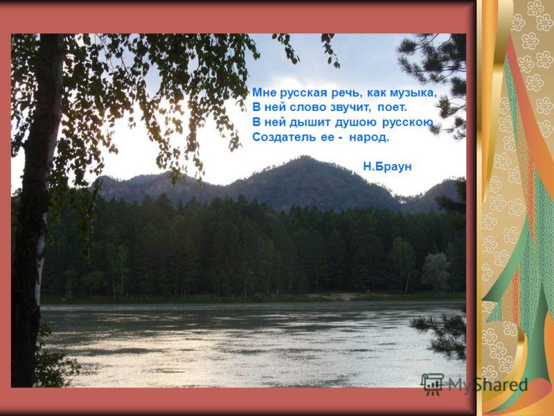 Мне русская речь, как музыка, В ней слово звучит, поет. В ней дышит душою русскою Создатель ее - народ. Н.Браун