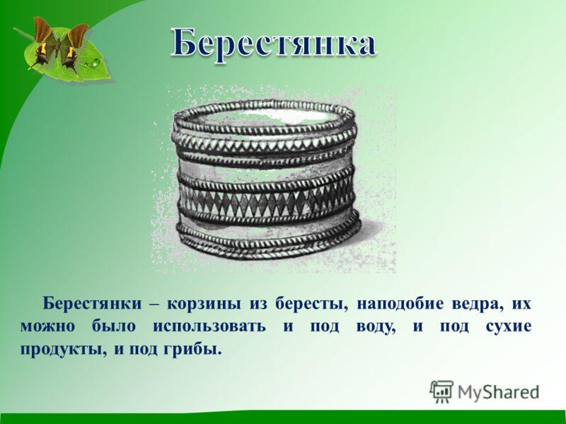 Берестянки – корзины из бересты, наподобие ведра, их можно было использовать и под воду, и под сухие продукты, и под грибы.