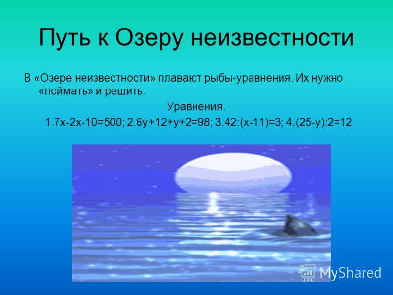 Путь к Озеру неизвестности В «Озере неизвестности» плавают рыбы-уравнения. Их нужно «поймать» и решить. Уравнения. 1.7х-2х-10=500; 2.6у+12+у+2=98; 3.42:(х-11)=3; 4.(25-у):2=12