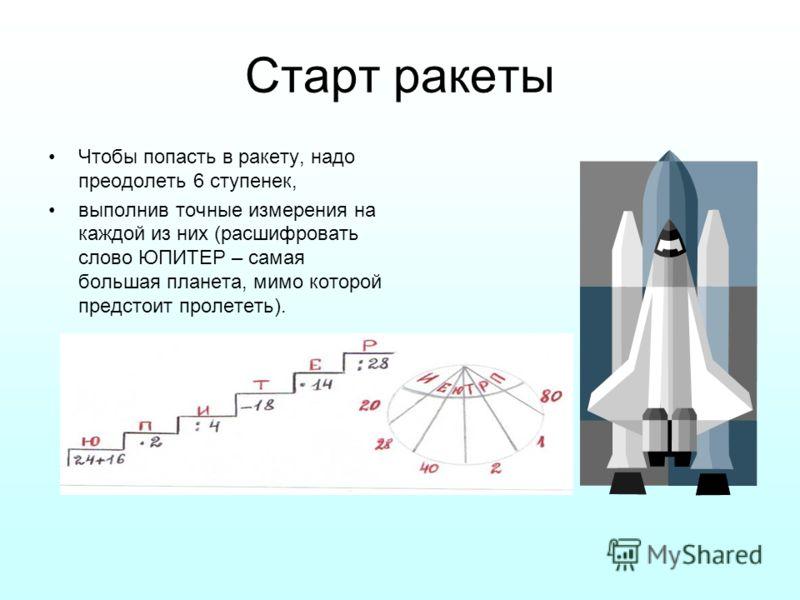 Старт ракеты Чтобы попасть в ракету, надо преодолеть 6 ступенек, выполнив точные измерения на каждой из них (расшифровать слово ЮПИТЕР – самая большая планета, мимо которой предстоит пролететь).