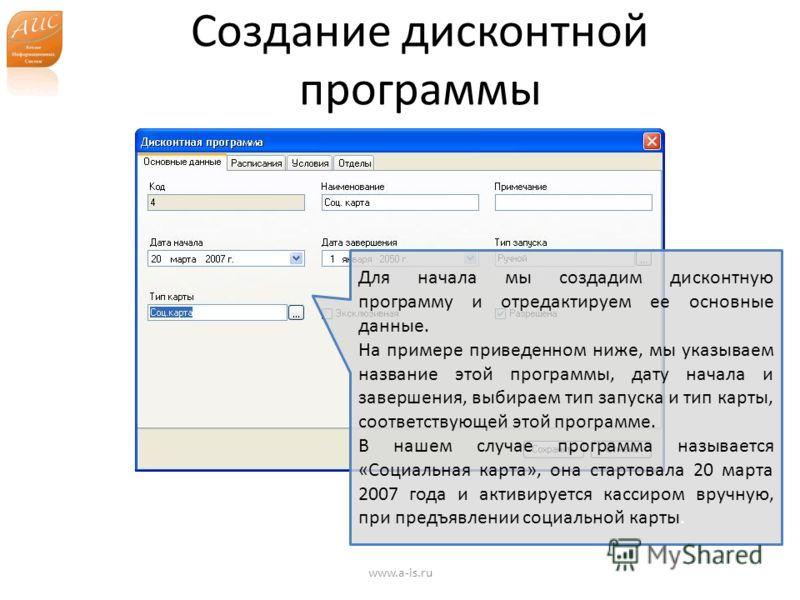 Создание дисконтной программы www.a-is.ru Для начала мы создадим дисконтную программу и отредактируем ее основные данные. На примере приведенном ниже, мы указываем название этой программы, дату начала и завершения, выбираем тип запуска и тип карты, с