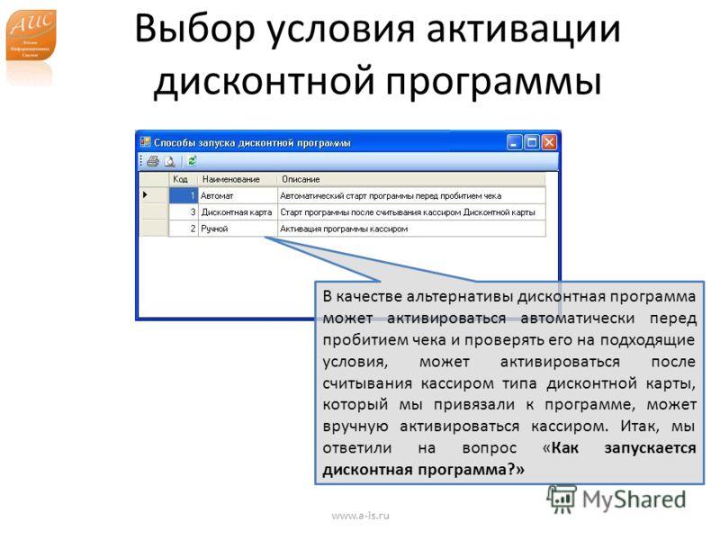 Выбор условия активации дисконтной программы www.a-is.ru В качестве альтернативы дисконтная программа может активироваться автоматически перед пробитием чека и проверять его на подходящие условия, может активироваться после считывания кассиром типа д