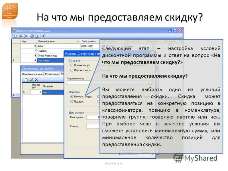На что мы предоставляем скидку? www.a-is.ru Следующий этап – настройка условий дисконтной программы и ответ на вопрос «На что мы предоставляем скидку?» На что мы предоставляем скидку? Вы можете выбрать одно из условий предоставления скидки. Скидка мо