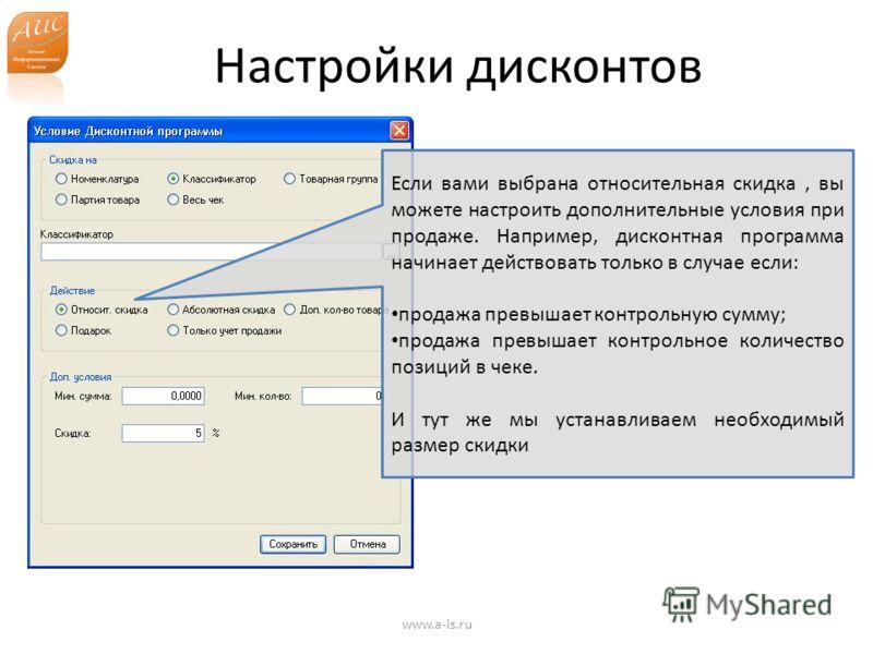 Настройки дисконтов www.a-is.ru Если вами выбрана относительная скидка, вы можете настроить дополнительные условия при продаже. Например, дисконтная программа начинает действовать только в случае если: продажа превышает контрольную сумму; продажа пре
