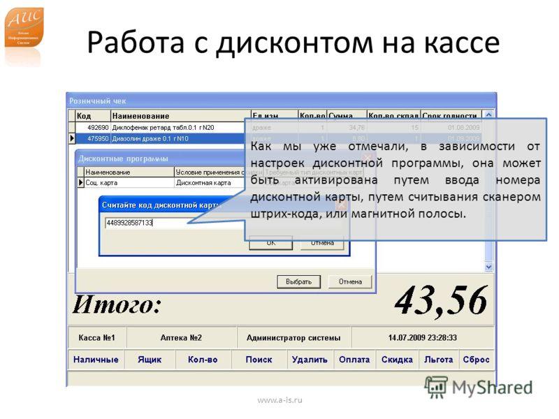 Работа с дисконтом на кассе www.a-is.ru Как мы уже отмечали, в зависимости от настроек дисконтной программы, она может быть активирована путем ввода номера дисконтной карты, путем считывания сканером штрих-кода, или магнитной полосы.