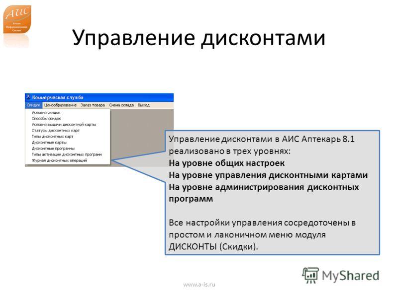Управление дисконтами www.a-is.ru Управление дисконтами в АИС Аптекарь 8.1 реализовано в трех уровнях: На уровне общих настроек На уровне управления дисконтными картами На уровне администрирования дисконтных программ Все настройки управления сосредот