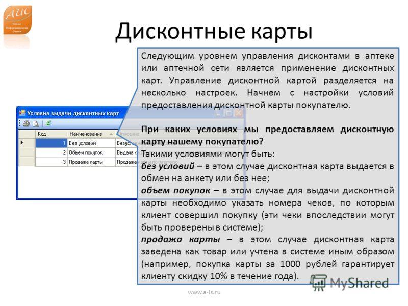 Дисконтные карты www.a-is.ru Следующим уровнем управления дисконтами в аптеке или аптечной сети является применение дисконтных карт. Управление дисконтной картой разделяется на несколько настроек. Начнем с настройки условий предоставления дисконтной