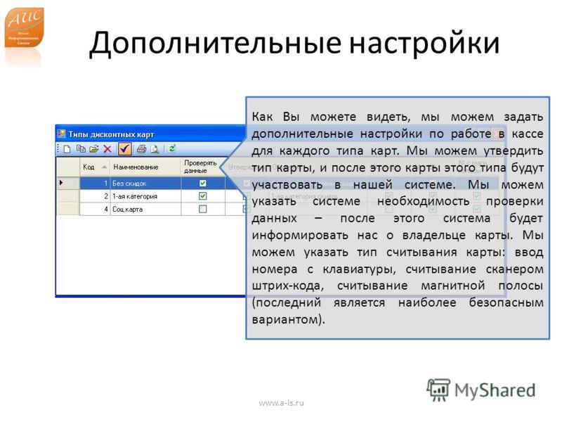 Дополнительные настройки www.a-is.ru Как Вы можете видеть, мы можем задать дополнительные настройки по работе в кассе для каждого типа карт. Мы можем утвердить тип карты, и после этого карты этого типа будут участвовать в нашей системе. Мы можем указ