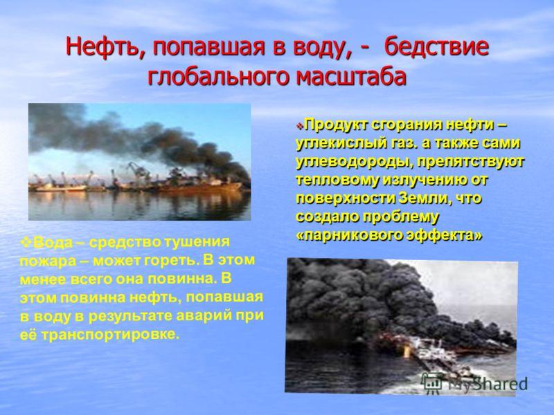 Нефть, попавшая в воду, - бедствие глобального масштаба Вода – средство тушения пожара – может гореть. В этом менее всего она повинна. В этом повинна нефть, попавшая в воду в результате аварий при её транспортировке. Продукт сгорания нефти – углекисл