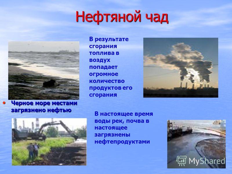 Нефтяной чад Черное море местами загрязнено нефтью Черное море местами загрязнено нефтью В настоящее время воды рек, почва в настоящее загрязнены нефтепродуктами В результате сгорания топлива в воздух попадает огромное количество продуктов его сгоран