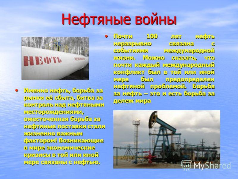 Нефтяные войны Почти 100 лет нефть неразрывно связана с событиями международной жизни. Можно сказать, что почти каждый международный конфликт был в той или иной мере был предопределен нефтяной проблемой. Борьба за нефть – это и есть борьба за дележ м