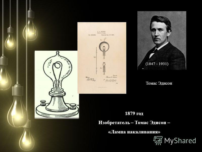 (1847 – 1931) Томас Эдисон 1879 год Изобретатель – Томас Эдисон – «Лампа накаливания»