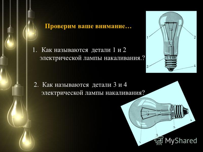 1. Как называются детали 1 и 2 электрической лампы накаливания.? 2. Как называются детали 3 и 4 электрической лампы накаливания? Проверим ваше внимание…