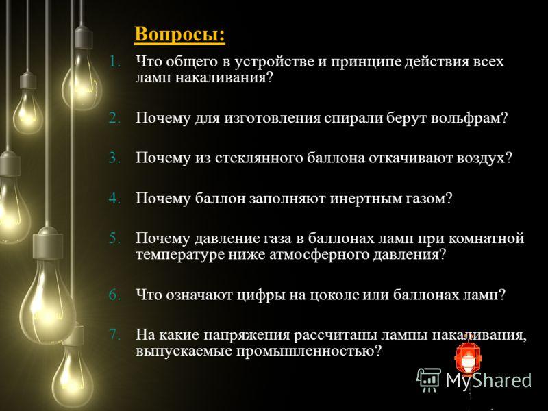 1.Что общего в устройстве и принципе действия всех ламп накаливания? 2.Почему для изготовления спирали берут вольфрам? 3.Почему из стеклянного баллона откачивают воздух? 4.Почему баллон заполняют инертным газом? 5.Почему давление газа в баллонах ламп
