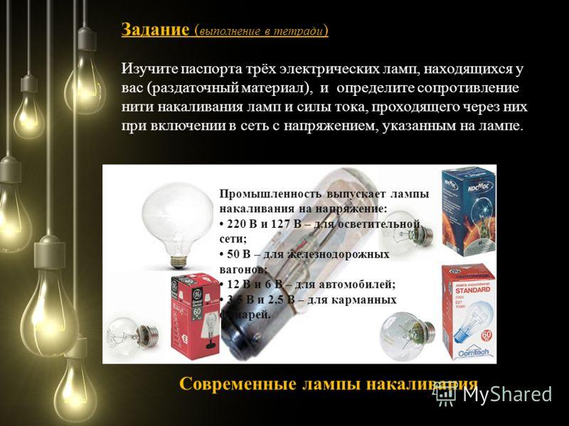 Задание Задание ( выполнение в тетради ) Изучите паспорта трёх электрических ламп, находящихся у вас (раздаточный материал), и определите сопротивление нити накаливания ламп и силы тока, проходящего через них при включении в сеть с напряжением, указа