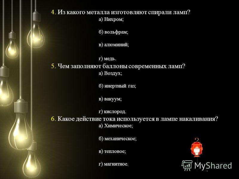 4. Из какого металла изготовляют спирали ламп? а) Нихром; б) вольфрам; в) алюминий; г) медь. 5. Чем заполняют баллоны современных ламп? а) Воздух; б) инертный газ; в) вакуум; г) кислород. 6. Какое действие тока используется в лампе накаливания? а) Хи