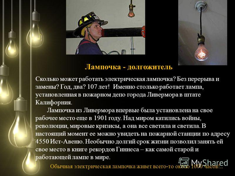 Сколько может работать электрическая лампочка? Без перерыва и замены? Год, два? 107 лет! Именно столько работает лампа, установленная в пожарном депо города Ливермора в штате Калифорния. Лампочка из Ливермора впервые была установлена на свое рабочее