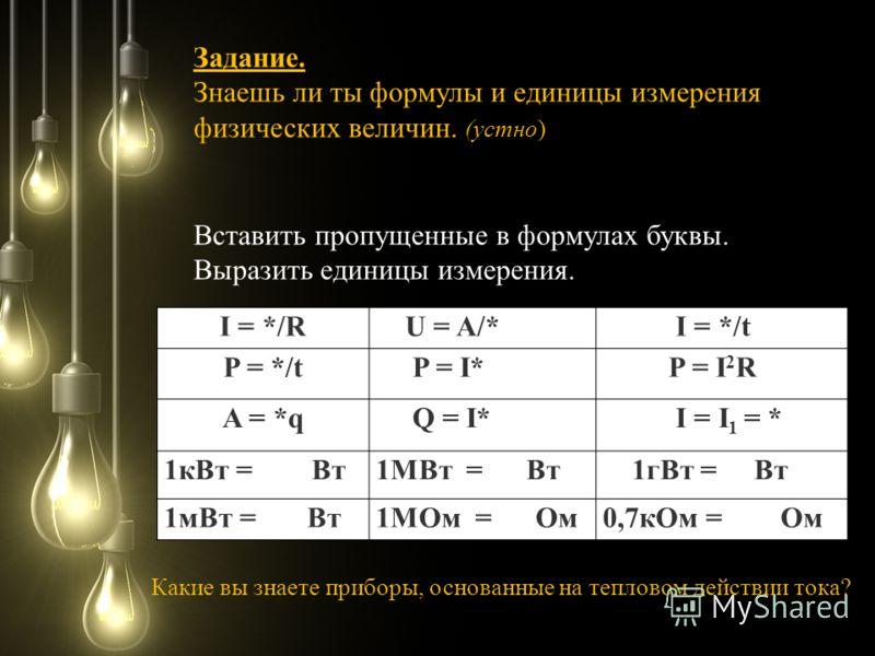 I = */R U = A/* I = */t P = */t P = I* P = I 2 R A = *q Q = I* I = I 1 = * 1кВт = Вт1МВт = Вт 1гВт = Вт 1мВт = Вт1МОм = Ом0,7кОм = Ом Вставить пропущенные в формулах буквы. Выразить единицы измерения. Задание. Знаешь ли ты формулы и единицы измерения