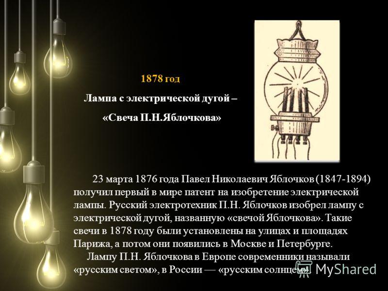 23 марта 1876 года Павел Николаевич Яблочков (1847-1894) получил первый в мире патент на изобретение электрической лампы. Русский электротехник П.Н. Яблочков изобрел лампу с электрической дугой, названную «свечой Яблочкова». Такие свечи в 1878 году б