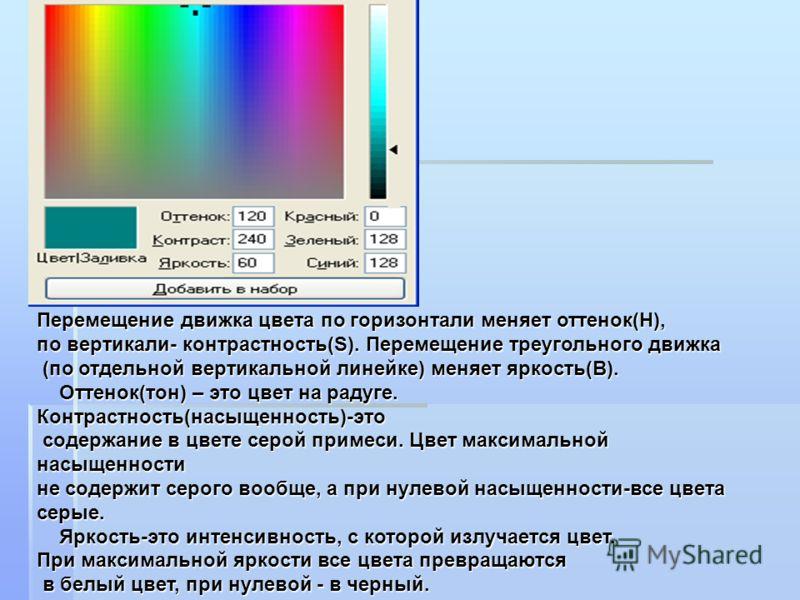 Перемещение движка цвета по горизонтали меняет оттенок(H), по вертикали- контрастность(S). Перемещение треугольного движка (по отдельной вертикальной линейке) меняет яркость(В). (по отдельной вертикальной линейке) меняет яркость(В). Оттенок(тон) – эт