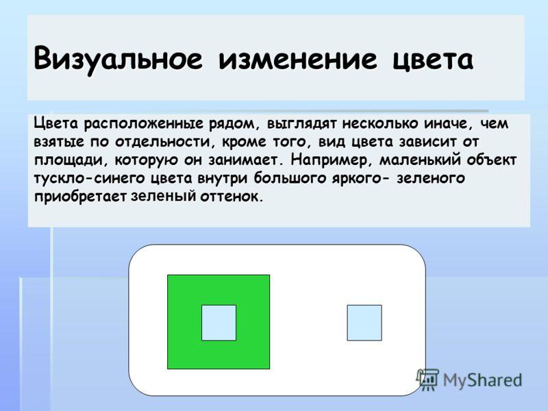 Визуальное изменение цвета Цвета расположенные рядом, выглядят несколько иначе, чем взятые по отдельности, кроме того, вид цвета зависит от площади, которую он занимает. Например, маленький объект тускло-синего цвета внутри большого яркого- зеленого