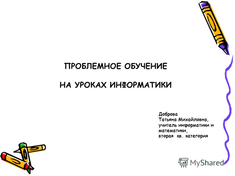 ПРОБЛЕМНОЕ ОБУЧЕНИЕ НА УРОКАХ ИНФОРМАТИКИ Доброва Татьяна Михайловна, учитель информатики и математики, вторая кв. категория