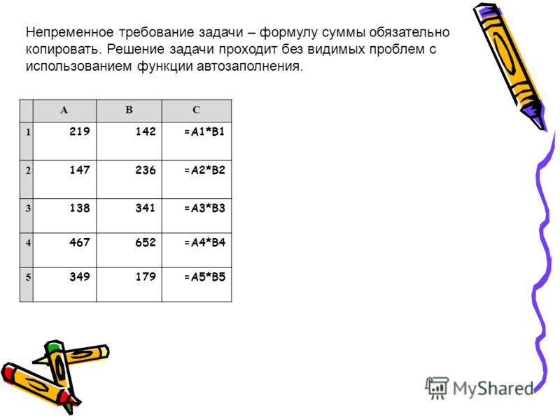АВС 1 219142=А1*В1 2 147236=А2*В2 3 138341=А3*В3 4 467652=А4*В4 5 349179=А5*В5 Непременное требование задачи – формулу суммы обязательно копировать. Решение задачи проходит без видимых проблем с использованием функции автозаполнения.