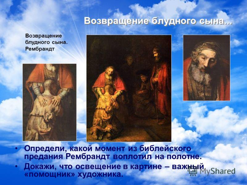 Возвращение блудного сына … Определи, какой момент из библейского предания Рембрандт воплотил на полотне. Докажи, что освещение в картине – важный «помощник» художника. Возвращение блудного сына. Рембрандт