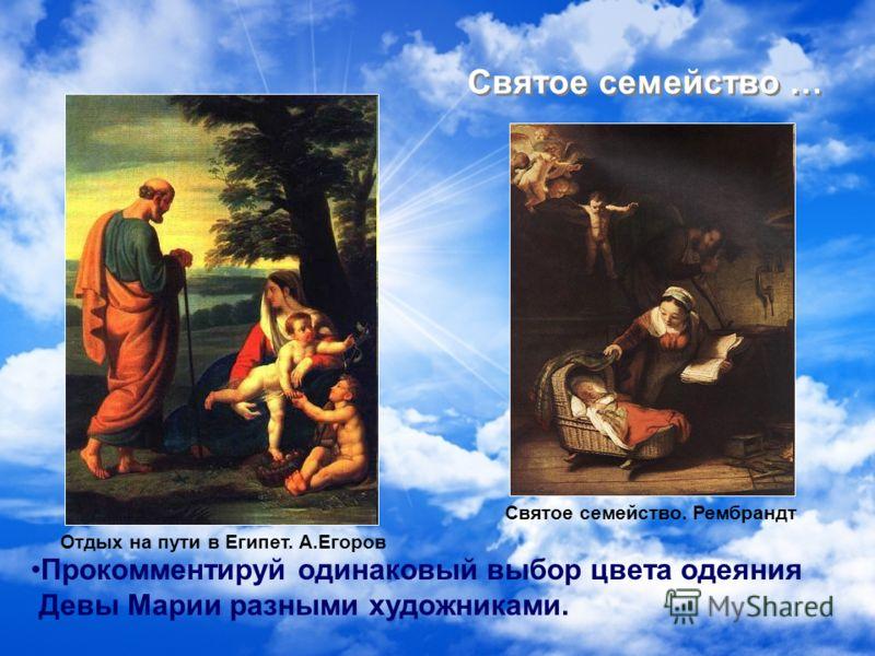 Святое семейство … Святое семейство. Рембрандт Отдых на пути в Египет. А.Егоров Прокомментируй одинаковый выбор цвета одеяния Девы Марии разными художниками.