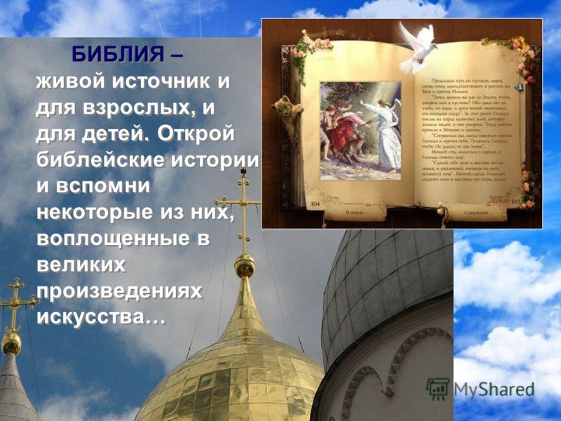 БИБЛИЯ – живой источник и для взрослых, и для детей. Открой библейские истории и вспомни некоторые из них, воплощенные в великих произведениях искусства…