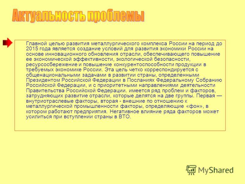Главной целью развития металлургического комплекса России на период до 2015 года является создание условий для развития экономики России на основе инновационного обновления отрасли, обеспечивающего повышение ее экономической эффективности, экологичес