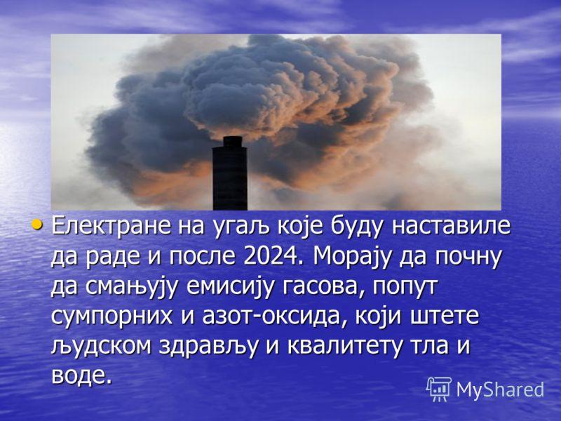 Електране на угаљ које буду наставиле да раде и после 2024. Морају да почну да смањују емисију гасова, попут сумпорних и азот-оксида, који штете људском здрављу и квалитету тла и воде. Електране на угаљ које буду наставиле да раде и после 2024. Морај