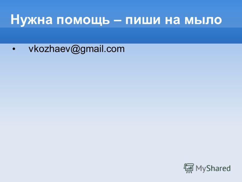 Нужна помощь – пиши на мыло vkozhaev@gmail.com