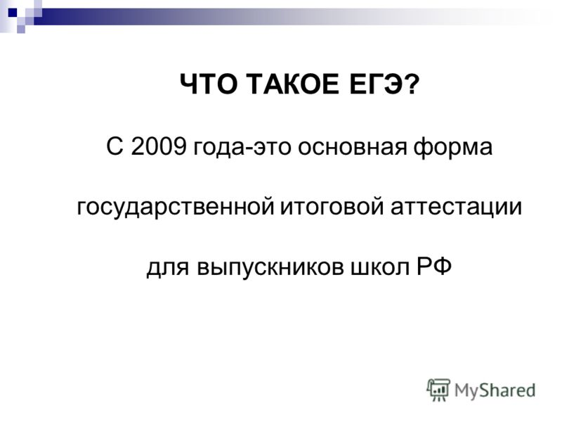 ЧТО ТАКОЕ ЕГЭ? С 2009 года-это основная форма государственной итоговой аттестации для выпускников школ РФ