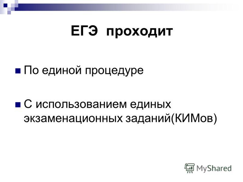 ЕГЭ проходит По единой процедуре С использованием единых экзаменационных заданий(КИМов)