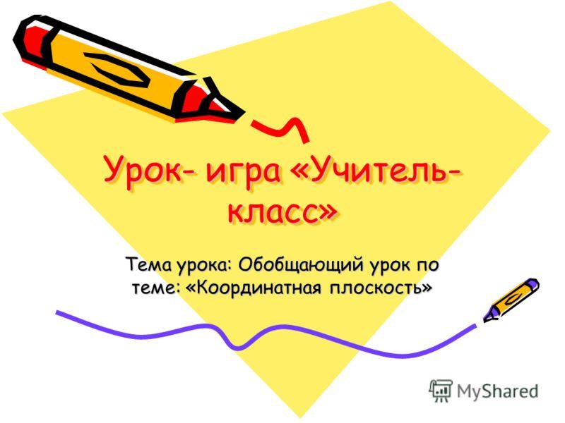 Урок- игра «Учитель- класс» Тема урока: Обобщающий урок по теме: «Координатная плоскость»