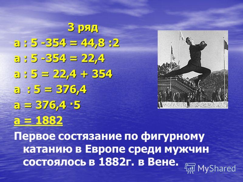 3 ряд 3 ряд а : 5 -354 = 44,8 :2 а : 5 -354 = 22,4 а : 5 = 22,4 + 354 а : 5 = 376,4 а = 376,4 ·5 а = 1882 Первое состязание по фигурному катанию в Европе среди мужчин состоялось в 1882г. в Вене.