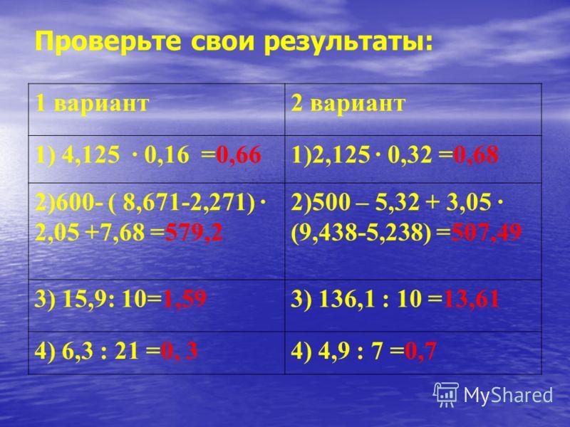 Проверьте свои результаты: 1 вариант2 вариант 1) 4,125 · 0,16 =0,661)2,125 · 0,32 =0,68 2)600- ( 8,671-2,271) · 2,05 +7,68 =579,2 2)500 – 5,32 + 3,05 · (9,438-5,238) =507,49 3) 15,9: 10=1,593) 136,1 : 10 =13,61 4) 6,3 : 21 =0, 34) 4,9 : 7 =0,7