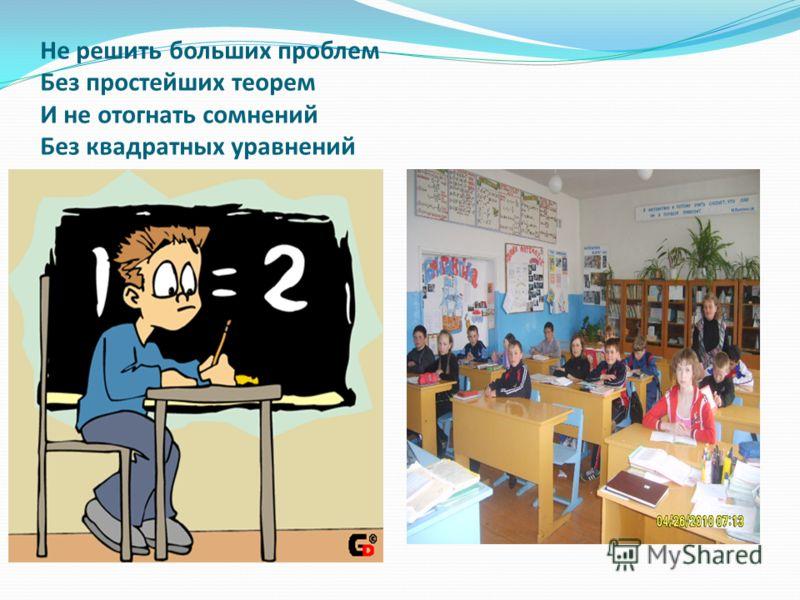 Не решить больших проблем Без простейших теорем И не отогнать сомнений Без квадратных уравнений