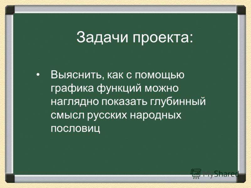 Задачи проекта: Выяснить, как с помощью графика функций можно наглядно показать глубинный смысл русских народных пословиц