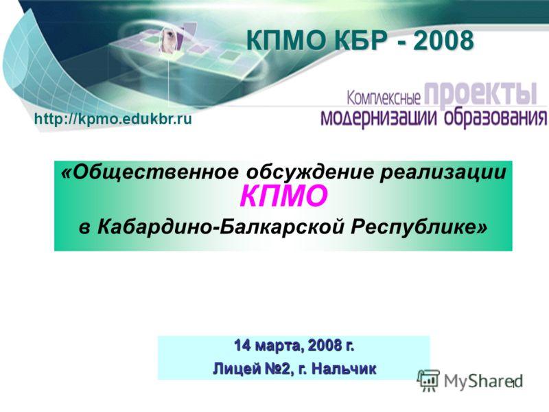 1 «Общественное обсуждение реализации КПМО в Кабардино-Балкарской Республике» 14 марта, 2008 г. Лицей 2, г. Нальчик КПМО КБР - 2008 http://kpmo.edukbr.ru