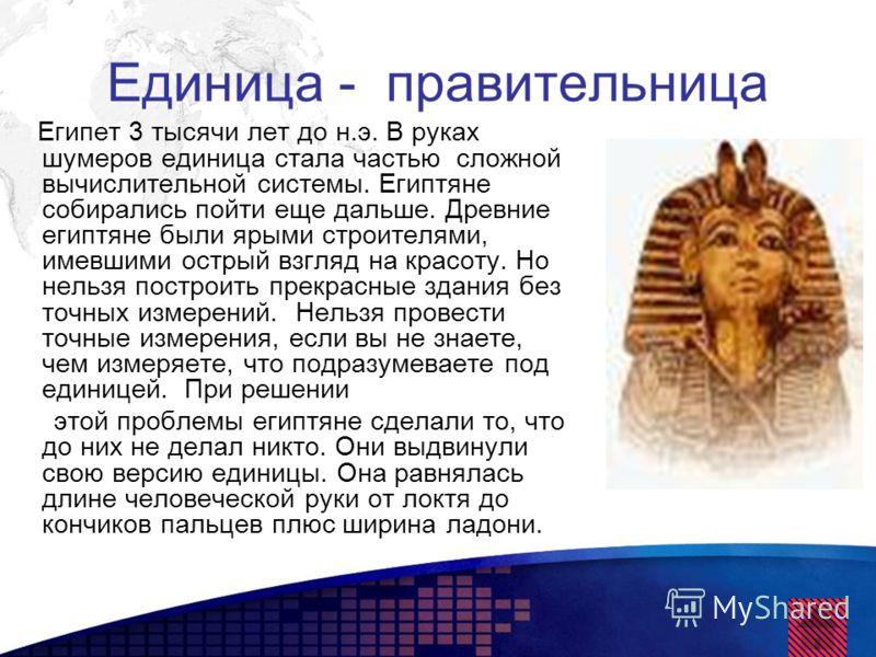 Единица - правительница Египет 3 тысячи лет до н.э. В руках шумеров единица стала частью сложной вычислительной системы. Египтяне собирались пойти еще дальше. Древние египтяне были ярыми строителями, имевшими острый взгляд на красоту. Но нельзя постр