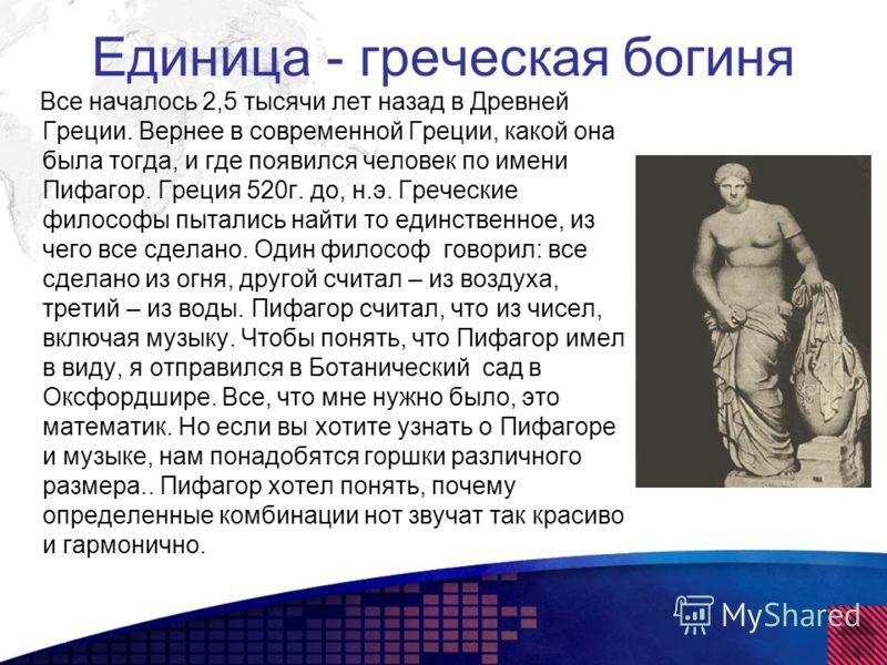 Единица - греческая богиня Все началось 2,5 тысячи лет назад в Древней Греции. Вернее в современной Греции, какой она была тогда, и где появился человек по имени Пифагор. Греция 520г. до, н.э. Греческие философы пытались найти то единственное, из чег