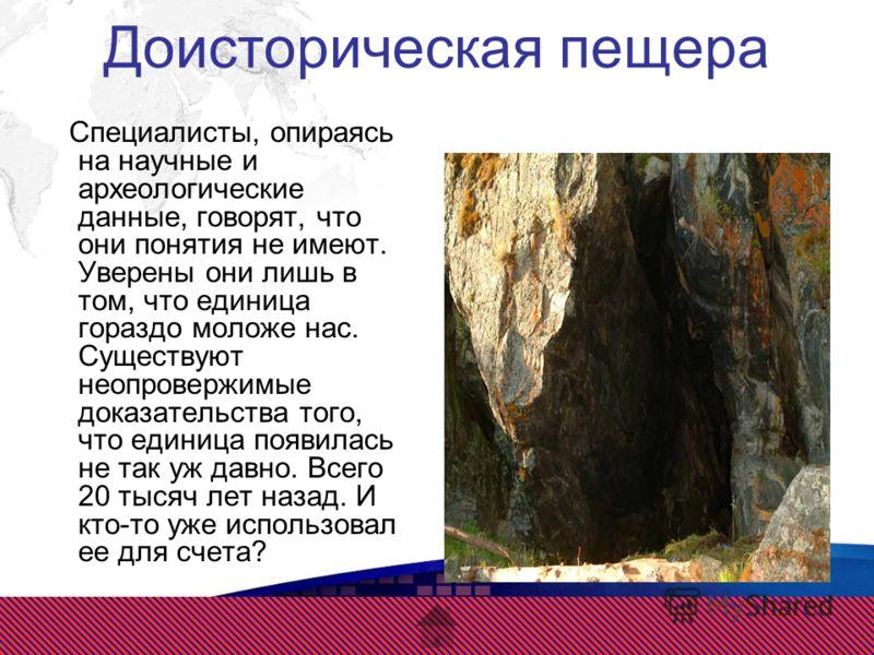 Доисторическая пещера Специалисты, опираясь на научные и археологические данные, говорят, что они понятия не имеют. Уверены они лишь в том, что единица гораздо моложе нас. Существуют неопровержимые доказательства того, что единица появилась не так уж