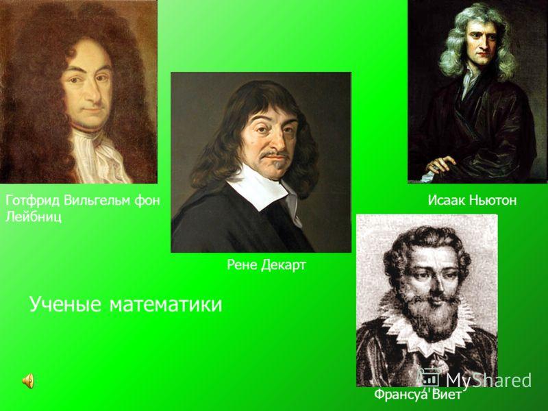 Исаак НьютонГотфрид Вильгельм фон Лейбниц Рене Декарт Франсуа Виет Ученые математики