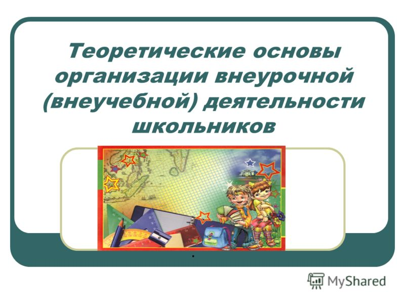 Теоретические основы организации внеурочной (внеучебной) деятельности школьников.